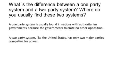 What is the difference between a one party system and a two party system? Where do you usually find these two systems? A one party system is usually found.