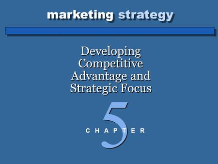 Marketing strategy Developing Competitive Advantage and Strategic Focus 5 5 C H A P T E R.