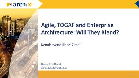 Agile, TOGAF and Enterprise Architecture: Will They Blend? Kennisavond IlionX 7 mei 1 Danny Greefhorst