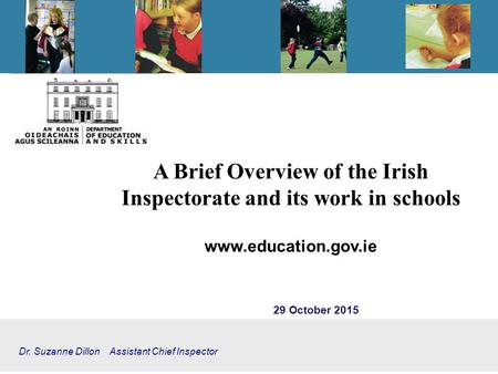 A Brief Overview of the Irish Inspectorate and its work in schools www.education.gov.ie 29 October 2015 Dr. Suzanne Dillon Assistant Chief Inspector.