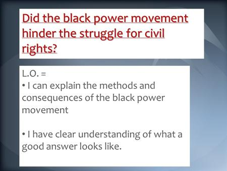 Did the black power movement hinder the struggle for civil rights? L.O. = I can explain the methods and consequences of the black power movement I have.