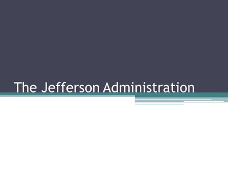 The Jefferson Administration. Focus Question: Describe the importance of political parties to a president's accomplishments while in office.