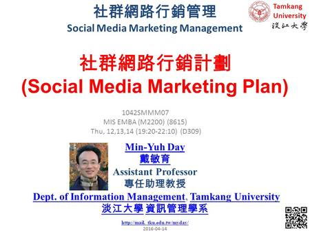 社群網路行銷管理 Social Media Marketing Management 1 1042SMMM07 MIS EMBA (M2200) (8615) Thu, 12,13,14 (19:20-22:10) (D309) Min-Yuh Day 戴敏育 Assistant Professor.