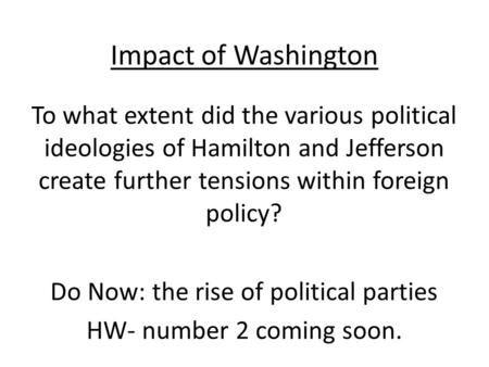 Impact of Washington To what extent did the various political ideologies of Hamilton and Jefferson create further tensions within foreign policy? Do Now: