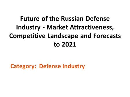 Future of the Russian Defense Industry - Market Attractiveness, Competitive Landscape and Forecasts to 2021 Category: Defense Industry.
