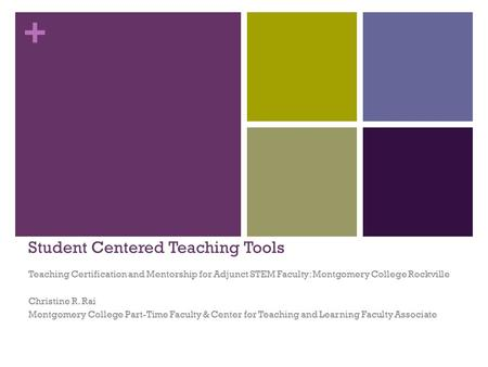 + Student Centered Teaching Tools Teaching Certification and Mentorship for Adjunct STEM Faculty: Montgomery College Rockville Christine R. Rai Montgomery.