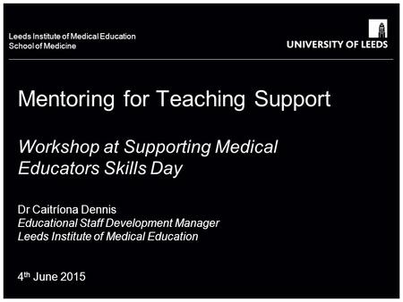 School of something FACULTY OF OTHER Leeds Institute of Medical Education School of Medicine Mentoring for Teaching Support Workshop at Supporting Medical.