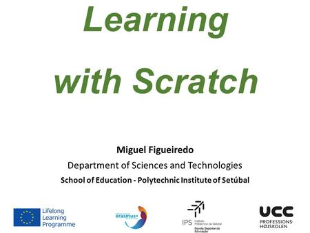 Teaching & Learning with Scratch Miguel Figueiredo Department of Sciences and Technologies School of Education - Polytechnic Institute of Setúbal.