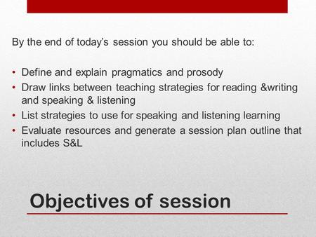 Objectives of session By the end of today's session you should be able to: Define and explain pragmatics and prosody Draw links between teaching strategies.