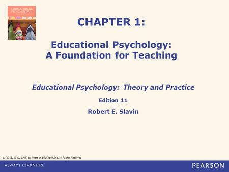CHAPTER 1: Educational Psychology: A Foundation for Teaching Educational Psychology: Theory and Practice Edition 11 Robert E. Slavin © (2015, 2012, 2009)