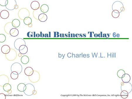 Global Business Today 6e by Charles W.L. Hill McGraw-Hill/Irwin Copyright © 2009 by The McGraw-Hill Companies, Inc. All rights reserved.