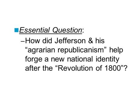 "Essential Question: – How did Jefferson & his ""agrarian republicanism"" help forge a new national identity after the ""Revolution of 1800""?"