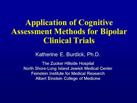 Application of Cognitive Assessment Methods for Bipolar Clinical Trials Katherine E. Burdick, Ph.D. The Zucker Hillside Hospital North Shore-Long Island.