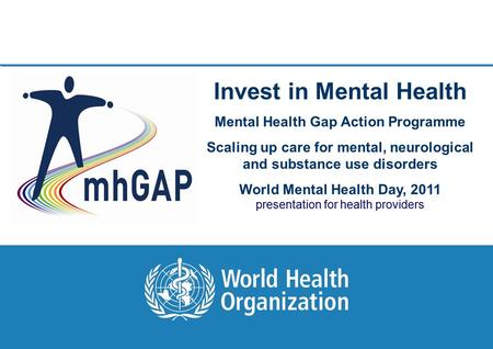 World Mental Health Day, 2011 1 |1 | Invest in Mental Health Mental Health Gap Action Programme Scaling up care for mental, neurological and substance.