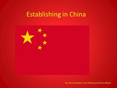 Establishing in China By: Vincent Sacilotto, Lowe Thunberg and Therese Nilsson.