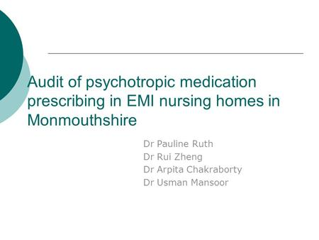Audit of psychotropic medication prescribing in EMI nursing homes in Monmouthshire Dr Pauline Ruth Dr Rui Zheng Dr Arpita Chakraborty Dr Usman Mansoor.