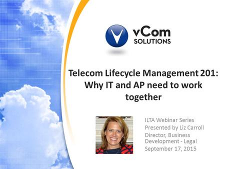 Telecom Lifecycle Management 201: Why IT and AP need to work together ILTA Webinar Series Presented by Liz Carroll Director, Business Development - Legal.