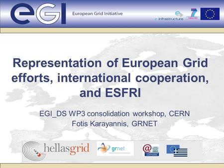 Representation of European Grid efforts, international cooperation, and ESFRI EGI_DS WP3 consolidation workshop, CERN Fotis Karayannis, GRNET.