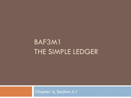 BAF3M1 THE SIMPLE LEDGER Chapter 4, Section 4.1. Ledger Accounts  In this chapter, you will be learning the system used to maintain an up-to-date financial.