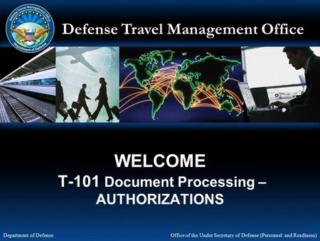 Defense Travel Management Office Office of the Under Secretary of Defense (Personnel and Readiness) Department of Defense WELCOME T-101 Document Processing.
