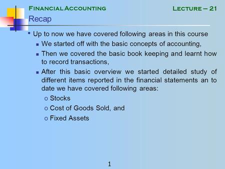 Financial Accounting 1 Lecture – 21 Recap Up to now we have covered following areas in this course We started off with the basic concepts of accounting,