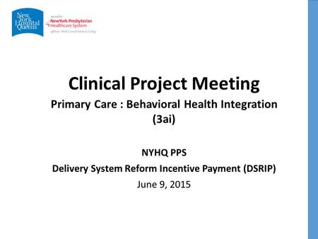 Clinical Project Meeting NYHQ PPS Delivery System Reform Incentive Payment (DSRIP) June 9, 2015 Primary Care : Behavioral Health Integration (3ai)