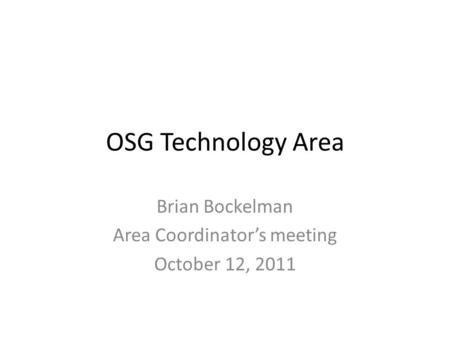 OSG Technology Area Brian Bockelman Area Coordinator's meeting October 12, 2011.