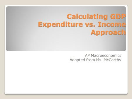 Calculating GDP Expenditure vs. Income Approach AP Macroeconomics Adapted from Ms. McCarthy.