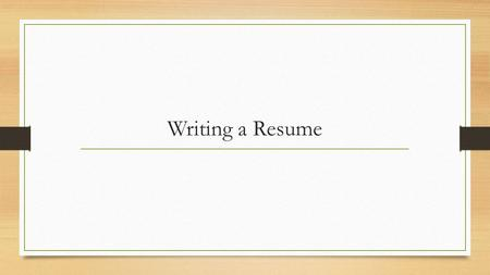Writing a Resume. Things to Include Your name Contact Information- definitely email and phone, address is optional.