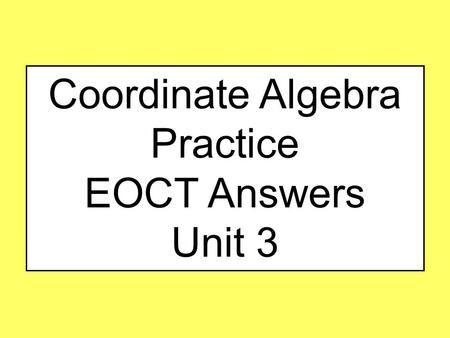 Coordinate Algebra Practice EOCT Answers Unit 3. #1 Unit 3 Two lines are graphed on this coordinate plane. Which point appears to be a solution of the.