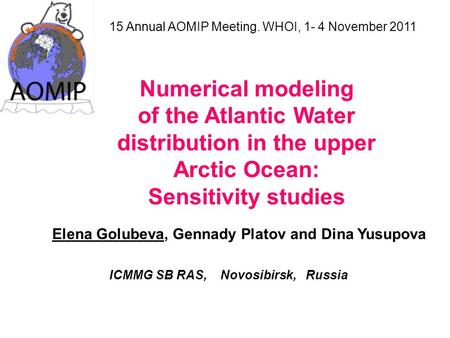 15 Annual AOMIP Meeting. WHOI, 1- 4 November 2011 Numerical modeling of the Atlantic Water distribution in the upper Arctic Ocean: Sensitivity studies.