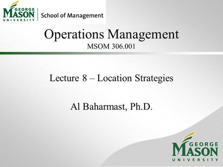 Operations Management MSOM 306.001 Lecture 8 – Location Strategies Al Baharmast, Ph.D.