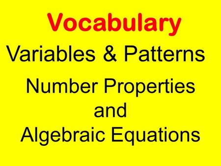 Vocabulary Variables & Patterns Number Properties and Algebraic Equations.