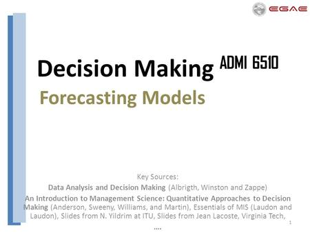 1 Decision Making ADMI 6510 Forecasting Models Key Sources: Data Analysis and Decision Making (Albrigth, Winston and Zappe) An Introduction to Management.