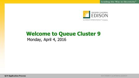 QC9 Application Process SOUTHERN CALIFORNIA EDISON SM Welcome to Queue Cluster 9 Monday, April 4, 2016.