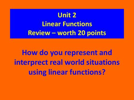 Unit 2 Linear Functions Review – worth 20 points How do you represent and interprect real world situations using linear functions?