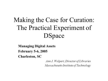 Making the Case for Curation: The Practical Experiment of DSpace Managing Digital Assets February 5-6, 2005 Charleston, SC Ann J. Wolpert, Director of.
