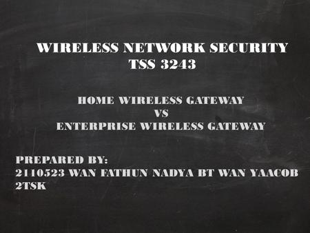 WIRELESS NETWORK SECURITY TSS 3243 HOME WIRELESS GATEWAY VS ENTERPRISE WIRELESS GATEWAY PREPARED BY: 2110523 WAN FATHUN NADYA BT WAN YAACOB 2TSK.