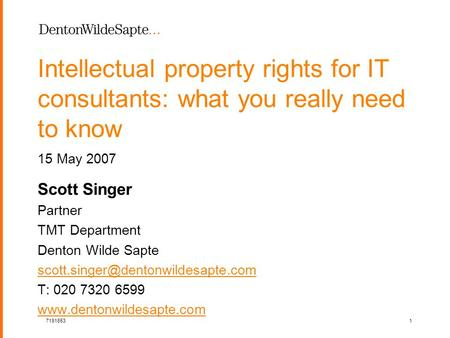 1 71918531 Intellectual property rights for IT consultants: what you really need to know Scott Singer Partner TMT Department Denton Wilde Sapte