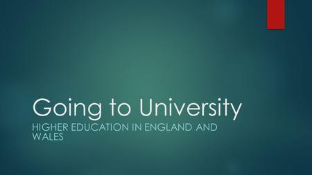 Going to University HIGHER EDUCATION IN ENGLAND AND WALES.