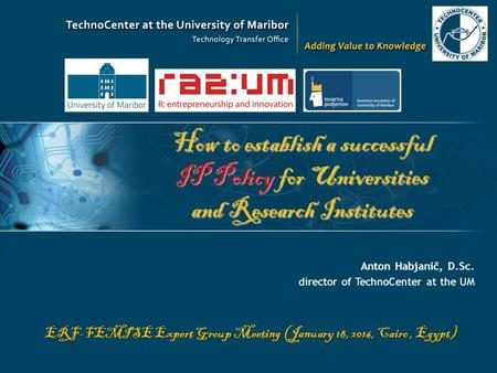 How to establish a successful IP Policy for Universities and Research Institutes Anton Habjanič, D.Sc. director of TechnoCenter at the UM ERF-FEMISE Expert.