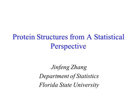 Protein Structures from A Statistical Perspective Jinfeng Zhang Department of Statistics Florida State University.