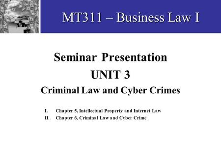 MT311 – Business Law I Seminar Presentation UNIT 3 Criminal Law and Cyber Crimes I. Chapter 5, Intellectual Property and Internet Law II. Chapter 6, Criminal.