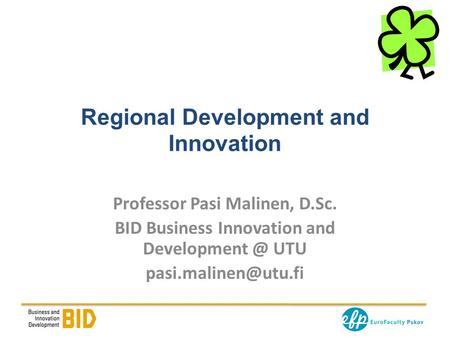 Regional Development and Innovation Professor Pasi Malinen, D.Sc. BID Business Innovation and UTU