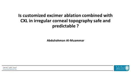 المدينة الطبية الجامعية University Medical City Is customized excimer ablation combined with CXL in irregular corneal topography safe and predictable ?