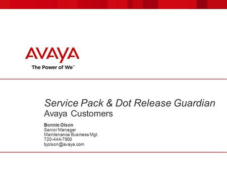 Service Pack & Dot Release Guardian Avaya Customers Bonnie Olson Senior Manager Maintenance Business Mgt. 720-444-7900