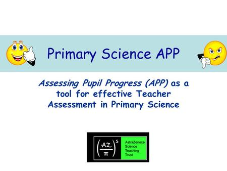 Primary Science APP Assessing Pupil Progress (APP) as a tool for effective Teacher Assessment in Primary Science.