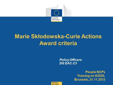 Date: in 12 pts Marie Skłodowska-Curie Actions Award criteria Education and Culture Policy Officers DG EAC.C3 People NCPs Training on H2020, Brussels,