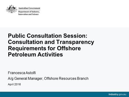 Public Consultation Session: Consultation and Transparency Requirements for Offshore Petroleum Activities Francesca Astolfi A/g General Manager, Offshore.
