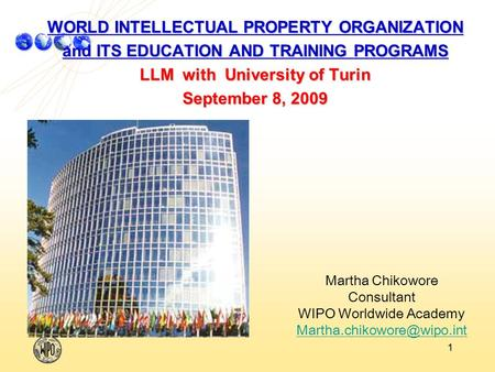 1 WORLD INTELLECTUAL PROPERTY ORGANIZATION and ITS EDUCATION AND TRAINING PROGRAMS LLM with University of Turin September 8, 2009 Martha Chikowore Consultant.